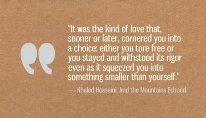 """""""It was the kind of love that, sooner or later, cornered you into a choice: either you tore free or you stayed and withstood its rigor even as it squeezed you into something smaller than yourself."""" - Khaled Hosseini, And the Mountains Echoed. Read along with us at blog.ptpi.org #PTPI #bookclub"""