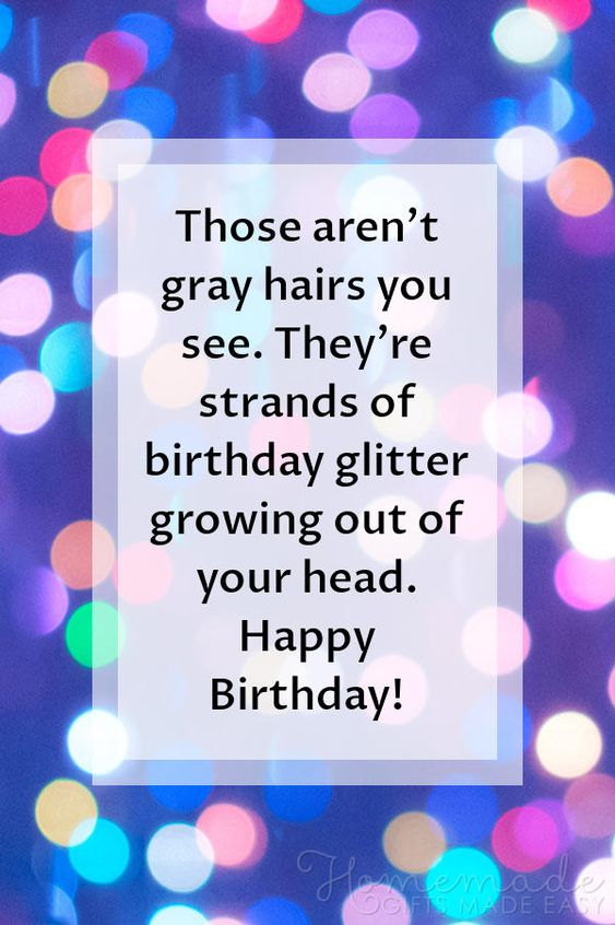 Happy Birthday images | Those aren't gray hairs you see. They're strands of birthday glitter growing out of your head. Happy Birthday!
