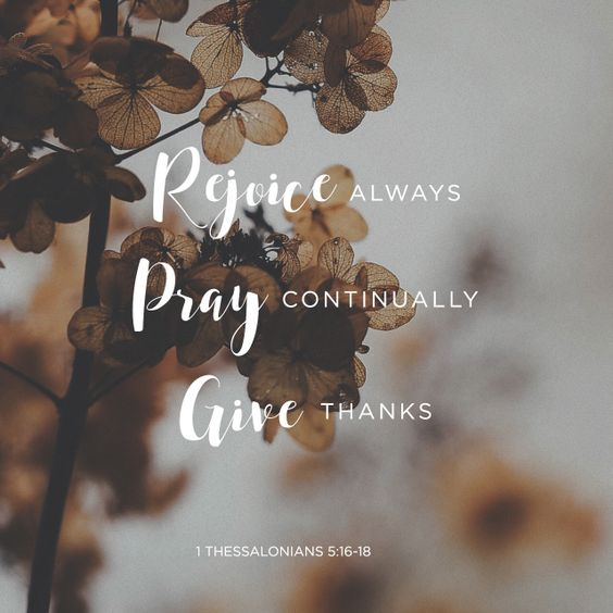 """Rejoice evermore. Pray without ceasing. In every thing give thanks: for this is the will of God in Christ Jesus concerning you."" ‭‭1 Thessalonians‬ ‭5:16-18‬ ‭KJV‬‬ http://bible.com/1/1th.5.16-18.kjv:"