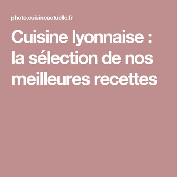 Cuisine lyonnaise : la sélection de nos meilleures recettes