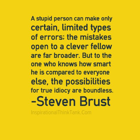 A stupid person can make only certain, limited types of errors; the mistakes open to a clever fellow are far broader. But to the one who knows how smart he is compared to everyone else, the possibilities for true idiocy are boundless. -Steven Brust