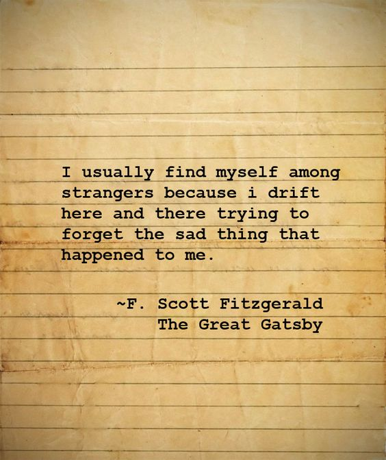I usually find myself among strangers because i drift here and there... ~F. Scott Fitzgerald, The Great Gatsby