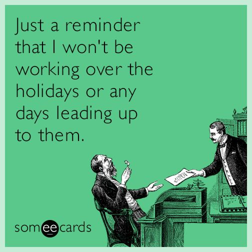 Just a reminder that i wont be working over the holidays or any just a reminder that i wont be working over the holidays or any days leading up to them i communicate only through someecards m4hsunfo