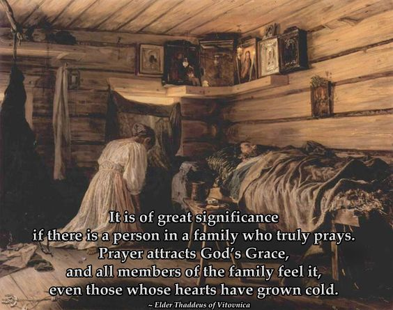 It is of great significance if there is a person in a family who truly prays. Prayer attracts God's grace, and all the family feels it, even those whose hearts have grown cold. Elder Thaddeus of Vitovnica: