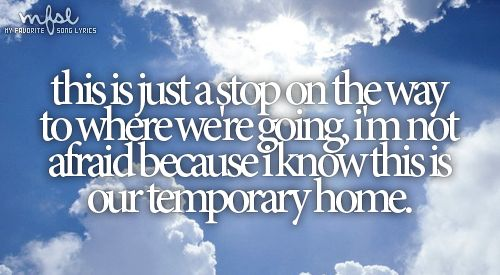Temporary Home ~♥~ Carrie Underwood. This song always gives me chills.