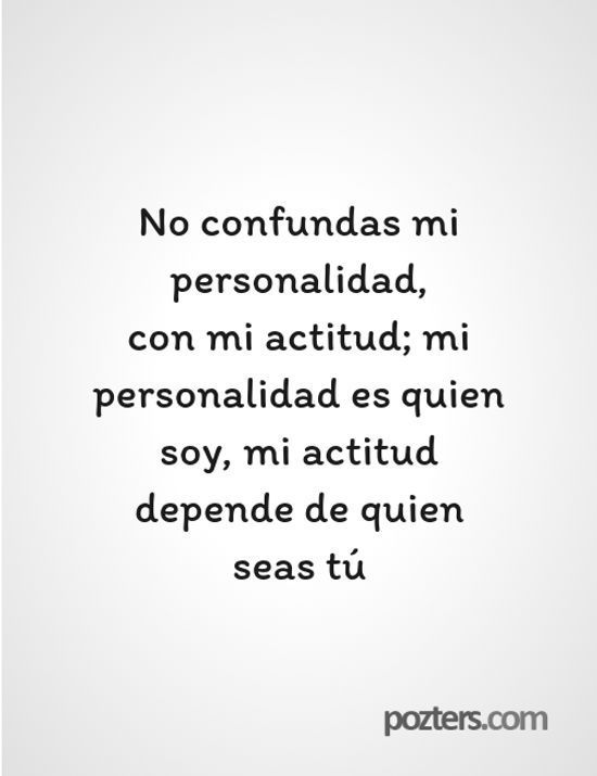 Frases de la Vida - No confundas mi personalidad, con mi actitud; mi personalidad es quien soy, mi actitud depende de quien seas tú