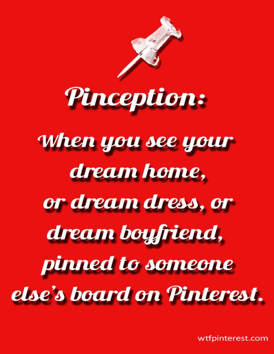 Pinception:  When you see your dream home, or dream dress, or dream boyfriend, pinned to someone else's board on Pinterest. (by WTFPinterest.com)