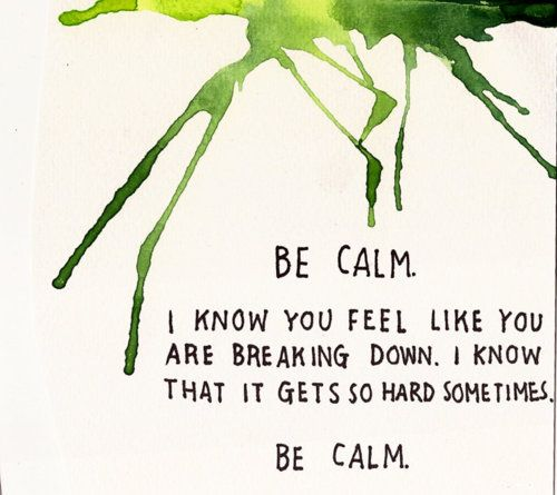Be calm. I know you feel like you are breaking down. I know that it gets so hard sometimes. Be calm.