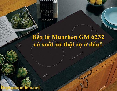 Bếp từ Munchen GM 6232 có xuất xứ thật sự ở đâu?