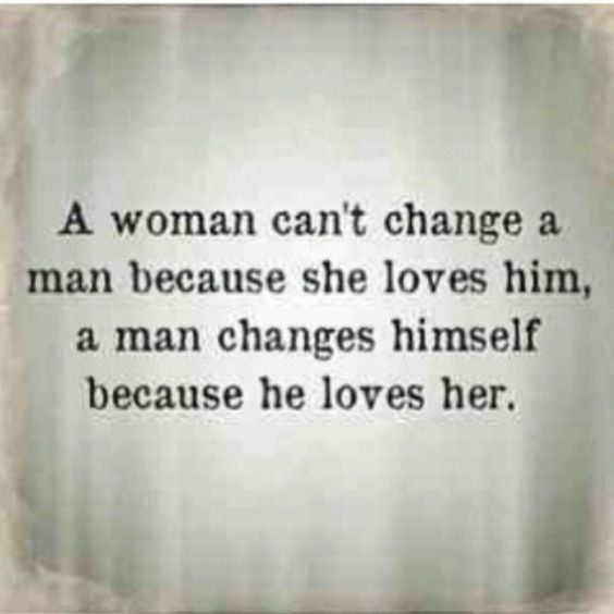 """""""A woman can't change a man...""""  Each person decides to change on their own for themselves...but loving someone also means having in mind what they say, feel and what makes them happy, hence changing for that purpose too"""
