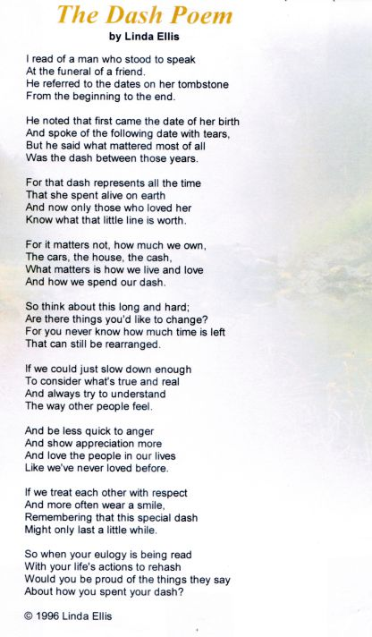 My favorite poem ever. The Dash. I'm the original pinner of this poem and it's made it to over 1500 repins now! My grandmother chose for it to be read at her funeral 8 years ago and it'll always hold a special place in my heart. Maybe you can get something from it too. How will you live your dash?