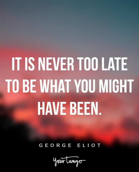 It is never too late to be what you might have bee. George Eliot
