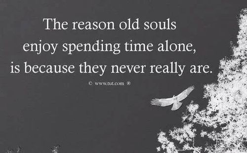 """The reason old souls enjoy spending time alone, is because they never really are."" 