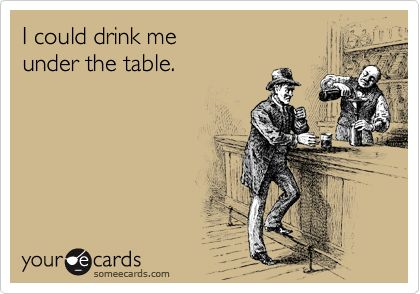 Funny Weekend Ecard: I could drink me under the table.