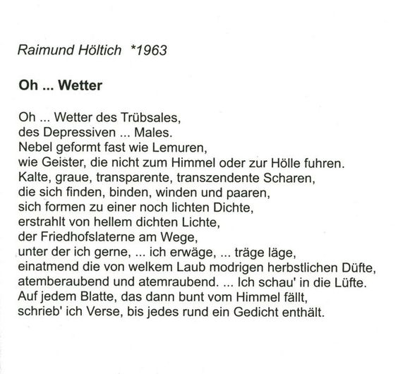 Poem 'Oh ... Wetter' (Oh ... Weather) by Raimund J. Höltich in the anthology 'Lyrischer Lorbeer 2011' ISBN 978-3-938969-14-4 http://www.lorbeer-verlag.de/lyrik--poetisches.html Also avaible at amazon.de www.amazon.de/Lyrischer-Lorbeer-2011-Pascal-Cziborra/dp/3938969148/ref=sr_1_1?ie=UTF8=1323450940=8-1=zanoxde-zrt135069-21