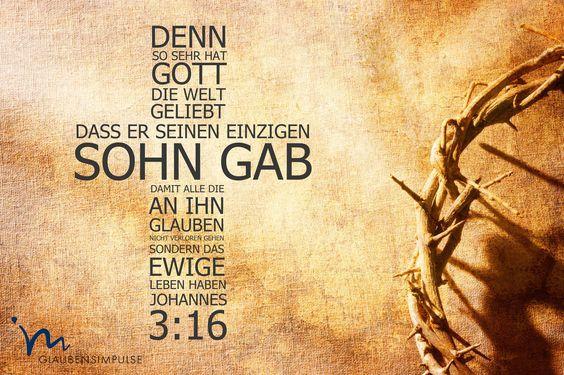 Denn so sehr hat Gott ie Welt geliebt, dass er seinen einzigen Sohn gab, damit alle, die an ihn glauben nicht verloren gehen, sondern ewiges Leben haben. (Die Bibel, Johannes 3:16)
