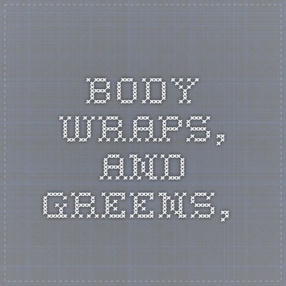 Body wraps, and greens,