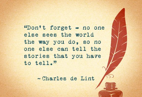 Don't forget - no one else sees the world the way you do, so no one else can tell the stories that you have to tell. ~Charles de Lint: