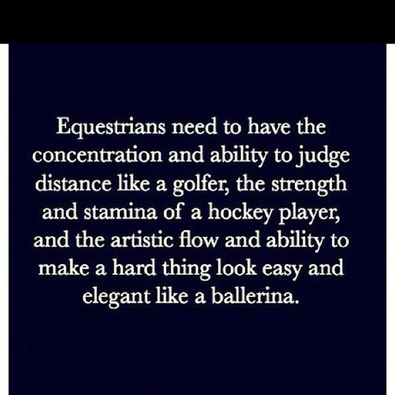 """I hate when people say horseback riding is easy, its not and heres a quote to prove it. """"Equestrians need to have the concentration and ability to judge distance like a golfer, the strength and stamina of a hockey player, and the artistic flow and ability to make a hard thing look easy and elegant like a ballerina."""" This quote proves that it isn't and easy sport and your have to perfect everything."""