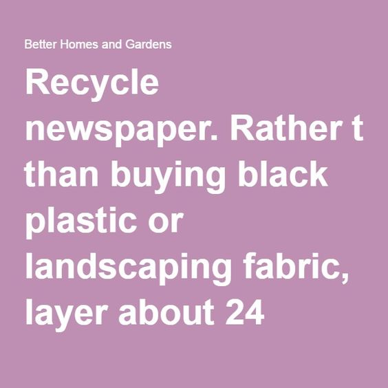 Recycle newspaper.Rather than buying black plastic or landscaping fabric, layer about 24 pages of newspaper over yourgarden bed, soak them with water, then anchor them with a thin soil layer or mulch.