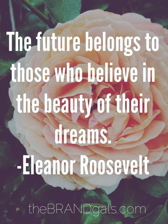 The future belongs to those who believe in the beauty of their dreams. - Eleanor Roosevelt: