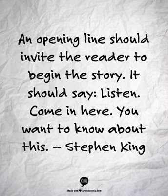 An opening line should invite the reader to begin the story. It should say: Listen. Come in here. You want to know about this. - Stephen King: