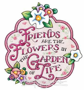 Friends are the flowers in the garden of life.  This is such a beautiful quote from Mary E.  I just love her!!!: