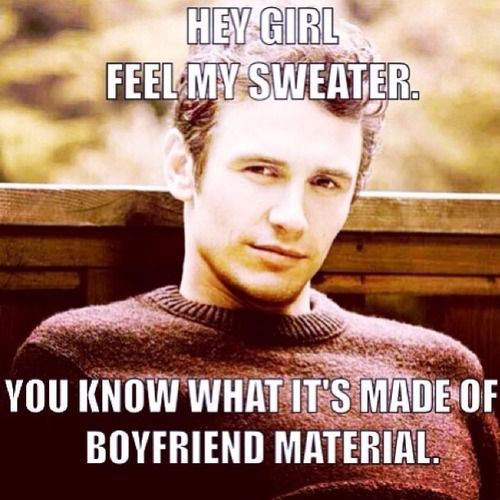 Hey Girl, feel my sweater. You know what it's made of...boyfriend ...