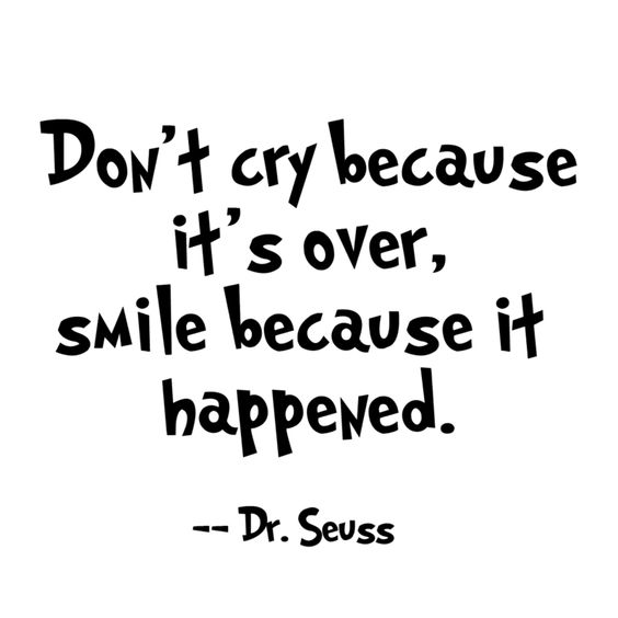 Don't cry because it's over, smile because it happened. ―Dr. Seuss