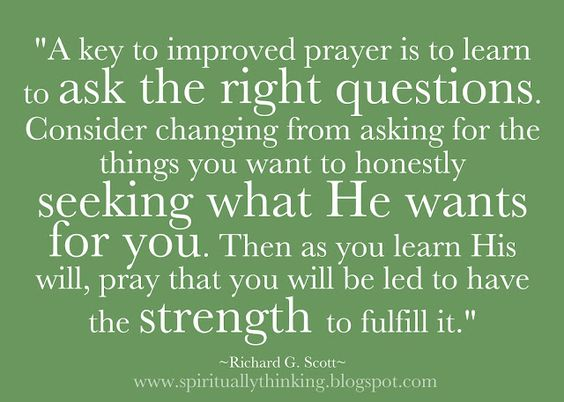 """""""A key to improved prayer is to learn to ask the right questions. Consider changing from asking for the things you want to honestly seeking what He wants for you. Then as you learn His will, pray that you will be led to have the strength to fulfill it.""""  ~Richard G. Scott~"""