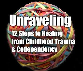 Self Love U: Unraveling: The 12 Steps to Healing From Childhood Trauma  Codependency http://self-love-u.blogspot.com/2013/12/unraveling-12-steps-to-healing-from.html