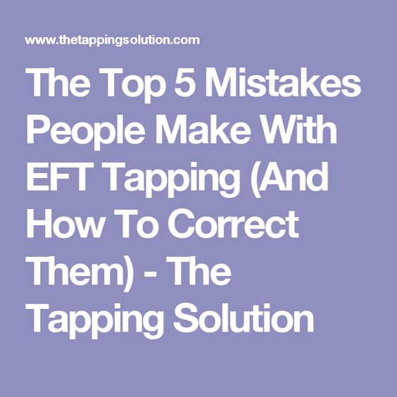The Top 5 Mistakes People Make With EFT Tapping (And How To Correct Them) - The Tapping Solution