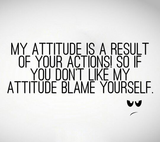 MY ATTITUDE IS BASED ON HOW YOU TREAT ME ANSWER