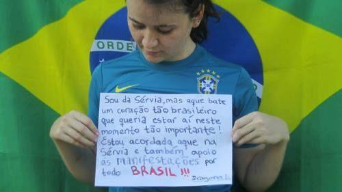 """""""Apoio da Sérvia: Sou da Servia, mas aque bate um coracao tao brasileiro que queria estar ai neste momento tao importante! Estou acordada aque na Servia e tambem apoio as MANIFESTACOES por todo BRASIL!!!!!!!!!"""" (Via Dragana Denic, por e-mail)."""