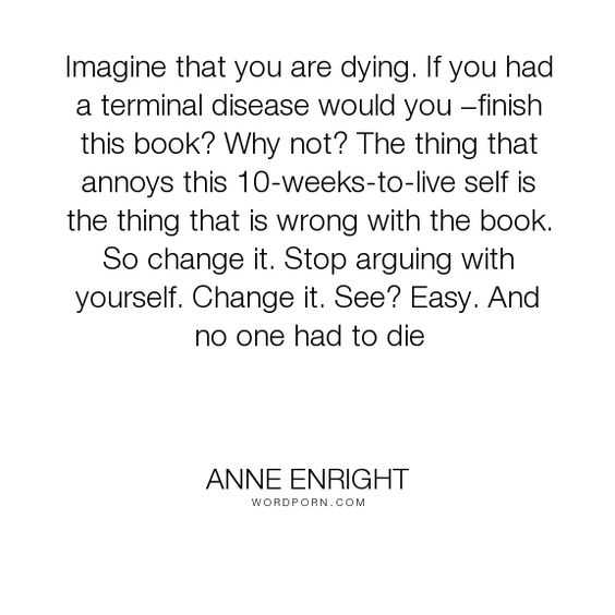 """Anne Enright - """"Imagine that you are dying. If you had a terminal disease would you �finish this..."""". writing, inspiration, decisions, disease"""