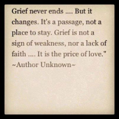"""Grief never ends... But it changes. It's a passage, not a place to stay. Grief is not a sign of weakness, nor a lack of faith... It is the price of love."" ~Author Unknown~"