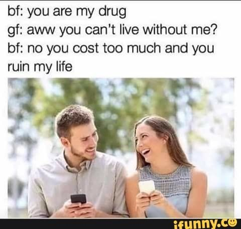 Bf You Are My Drug Gf Aww You Can T Live Without Me Bf No You Cost Too Much And You Ruin My Life Ifunny You Are My Drug Best