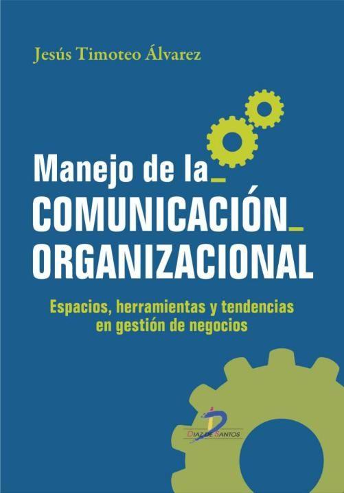 Manejo de la comunicación organizacional : espacios, herramientas y tendencias en gestión de negocios / Jesús Timoteo Álvarez