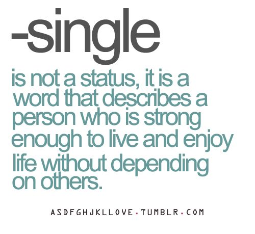 --single is not a status, it is a word that describes a person who is strong enough to live and enjoy life without depending on others.