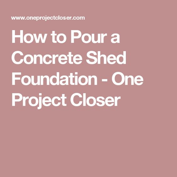 How to Pour a Concrete Shed Foundation - One Project Closer