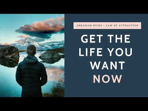 Get The Life You Want Now Abraham Hicks Law Of Attraction