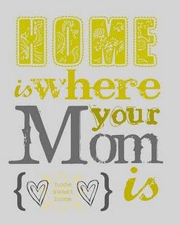 """Home is where your Mom is"""