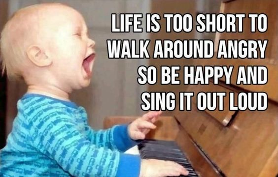 Life is too short to walk around angry, so be happy and sing it out loud. thedailyquotes.com: