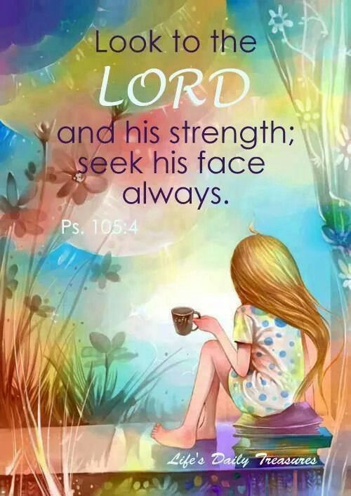 Look to the Lord and his strength...Psalm 105:4