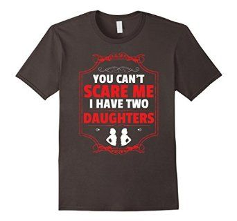 You Can't Scare Me I Have Two Daughters T-Shirt - Unisex https://www.amazon.com/dp/B01F9LPC8Y