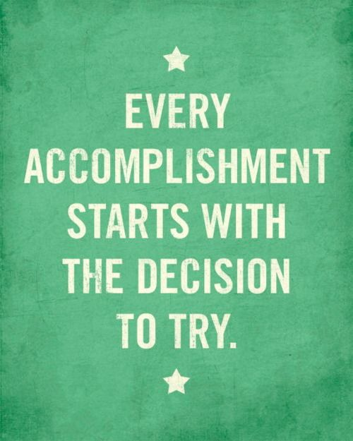 Every accomplishment starts with the decision to try.