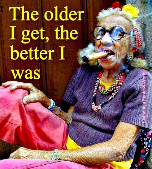The Older I Get The Better I Was Quote: The Older I Get, The Better I Was.