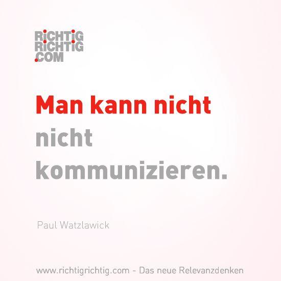 Man kann nicht nicht kommunizieren. (Paul Watzlawick) www.richtigrichtig.com
