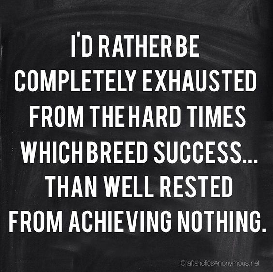 "Hard works pays off! ""I'd rather be completed exhausted from the hard times which breed success...than well rested from achieving nothing."":"