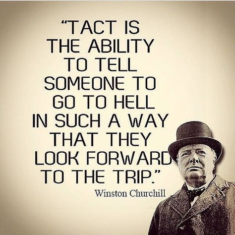 Tact is the ability to tell someone to go to hell in such a way that they look forward to the trip. ~Winston Churchill